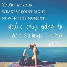 You_re at your weakest point right now in this moment. You_re only going to get stronger from here.